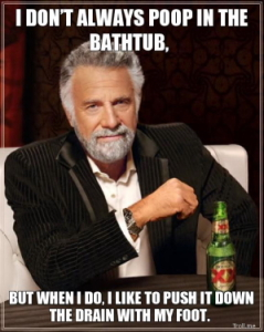 I-dont-always-poop-in-the-bathtub-but-when-i-do-i-like-to-push-it-down-the-drain-with-my-foot